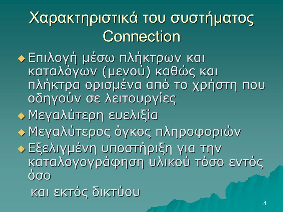 4 Χαρακτηριστικά του συστήματος Connection  Επιλογή μέσω πλήκτρων και καταλόγων (μενού) καθώς και πλήκτρα ορισμένα από το χρήστη που οδηγούν σε λειτουργίες  Μεγαλύτερη ευελιξία  Μεγαλύτερος όγκος πληροφοριών  Εξελιγμένη υποστήριξη για την καταλογογράφηση υλικού τόσο εντός όσο και εκτός δικτύου και εκτός δικτύου