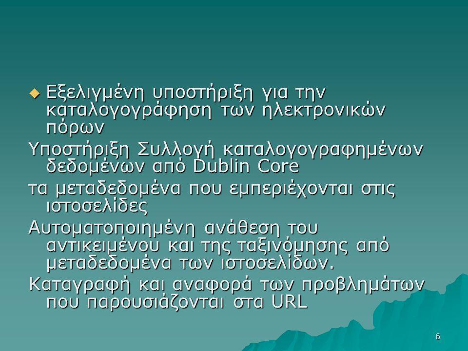 6  Εξελιγμένη υποστήριξη για την καταλογογράφηση των ηλεκτρονικών πόρων Υποστήριξη Συλλογή καταλογογραφημένων δεδομένων από Dublin Core τα μεταδεδομένα που εμπεριέχονται στις ιστοσελίδες Αυτοματοποιημένη ανάθεση του αντικειμένου και της ταξινόμησης από μεταδεδομένα των ιστοσελίδων.