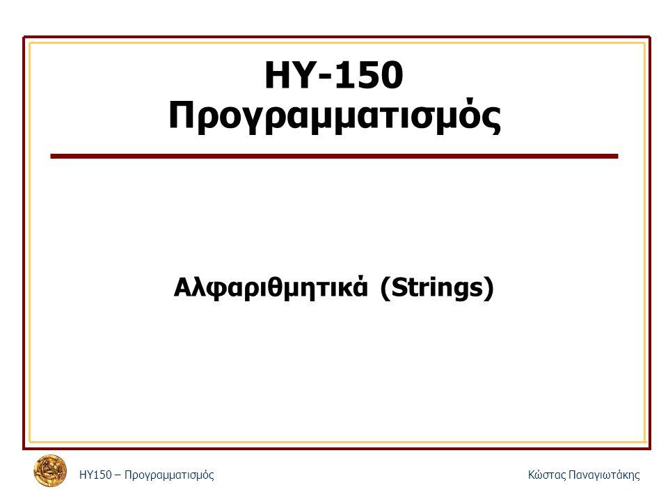 ΗΥ150 – Προγραμματισμός Κώστας Παναγιωτάκης 2 Χαρακτήρες Αναπαριστώνται από έναν δυαδικό αριθμό 8 δυαδικών ψηφίων (8 bits) (256 διαφορετικές τιμές) Η κωδικοποίησή τους έχει τυποποιηθεί με τον κώδικα ASCII Εκτός από γράμματα και ψηφία υπάρχουν και πολλοί ειδικοί χαρακτήρες Σταθερές χαρακτήρων – Η έκφραση z είναι μια σταθερά και αντιστοιχεί σε έναν int με τα 8 τελευταία του bits ίσα με τον ASCII κωδικό του χαρακτήρα – z', '\t', '\n', κτλ