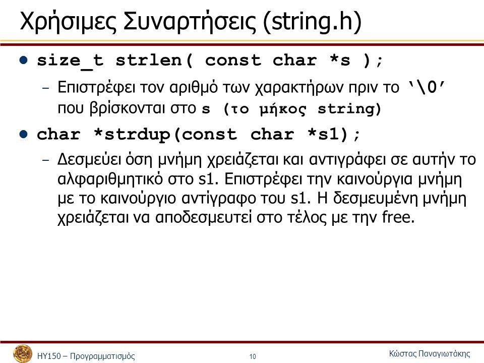 ΗΥ150 – Προγραμματισμός Κώστας Παναγιωτάκης 10 Χρήσιμες Συναρτήσεις (string.h) size_t strlen( const char *s ); – Επιστρέφει τον αριθμό των χαρακτήρων πριν το '\0' που βρίσκονται στο s (το μήκος string) char *strdup(const char *s1); – Δεσμεύει όση μνήμη χρειάζεται και αντιγράφει σε αυτήν το αλφαριθμητικό στο s1.