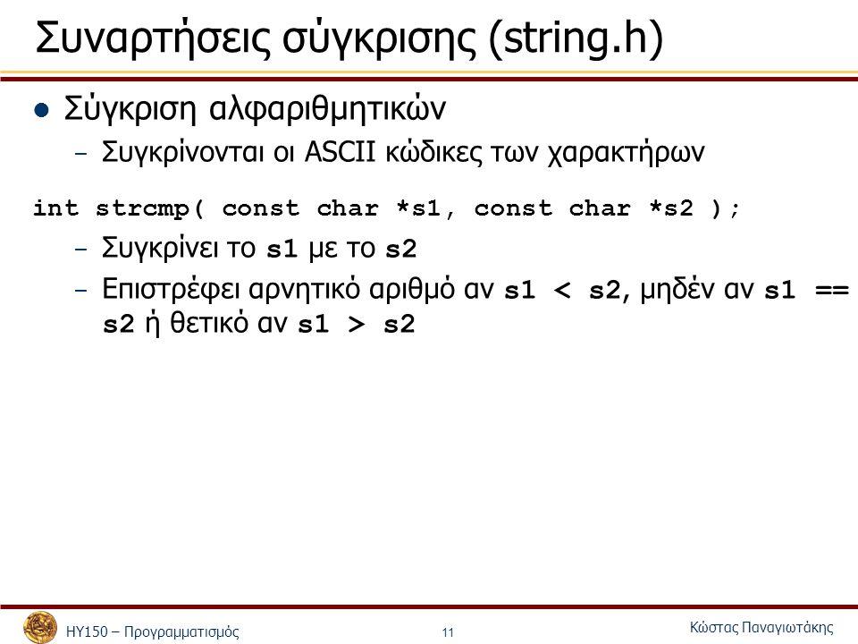 ΗΥ150 – Προγραμματισμός Κώστας Παναγιωτάκης 11 Συναρτήσεις σύγκρισης (string.h) Σύγκριση αλφαριθμητικών – Συγκρίνονται οι ASCII κώδικες των χαρακτήρων int strcmp( const char *s1, const char *s2 ); – Συγκρίνει το s1 με το s2 – Επιστρέφει αρνητικό αριθμό αν s1 s2