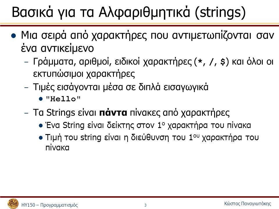 ΗΥ150 – Προγραμματισμός Κώστας Παναγιωτάκης 3 Βασικά για τα Αλφαριθμητικά (strings) Μια σειρά από χαρακτήρες που αντιμετωπίζονται σαν ένα αντικείμενο – Γράμματα, αριθμοί, ειδικοί χαρακτήρες ( *, /, $ ) και όλοι οι εκτυπώσιμοι χαρακτήρες – Τιμές εισάγονται μέσα σε διπλά εισαγωγικά Hello – Τα Strings είναι πάντα πίνακες από χαρακτήρες Ένα String είναι δείκτης στον 1 ο χαρακτήρα του πίνακα Τιμή του string είναι η διεύθυνση του 1 ου χαρακτήρα του πίνακα