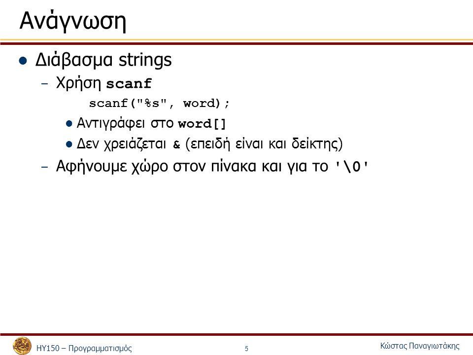 ΗΥ150 – ΠρογραμματισμόςΚώστας Παναγιωτάκης 1 2 3#include 4 5int main() 6{6{ 7 char string1[ 20 ], string2[] = string literal ; 8 int i; 9 10 printf( Enter a string: ); 11 scanf( %s , string1 ); 12 printf( string1 is: %s\nstring2: is %s\n , string1, string2 ); 13 printf( string1 with spaces between characters is:\n ); 14 15 16 for ( i = 0; string1[ i ] != \0 ; i++ ) 17 printf( %c , string1[ i ] ); 18 19 printf( \n ); 20 return 0; 21} Enter a string: Hello there string1 is: Hello string2 is: string literal string1 with spaces between characters is: H e l l o