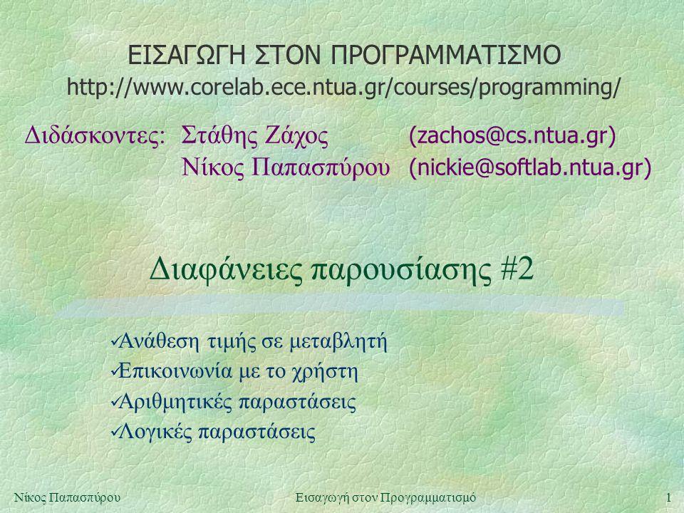 ΕΙΣΑΓΩΓΗ ΣΤΟΝ ΠΡΟΓΡΑΜΜΑΤΙΣΜΟ Διδάσκοντες:Στάθης Ζάχος (zachos@cs.ntua.gr) Νίκος Παπασπύρου (nickie@softlab.ntua.gr) http://www.corelab.ece.ntua.gr/courses/programming/ 1Νίκος ΠαπασπύρουΕισαγωγή στον Προγραμματισμό Διαφάνειες παρουσίασης #2 Ανάθεση τιμής σε μεταβλητή Επικοινωνία με το χρήστη Αριθμητικές παραστάσεις Λογικές παραστάσεις