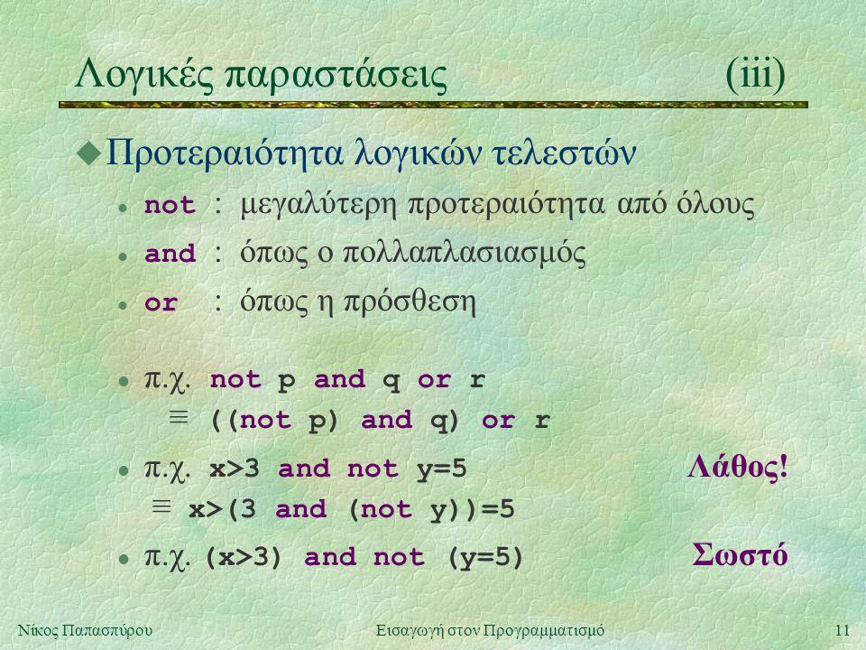 11Νίκος Παπασπύρου Εισαγωγή στον Προγραμματισμό Λογικές παραστάσεις(iii) u Προτεραιότητα λογικών τελεστών not : μεγαλύτερη προτεραιότητα από όλους and : όπως ο πολλαπλασιασμός or : όπως η πρόσθεση π.χ.