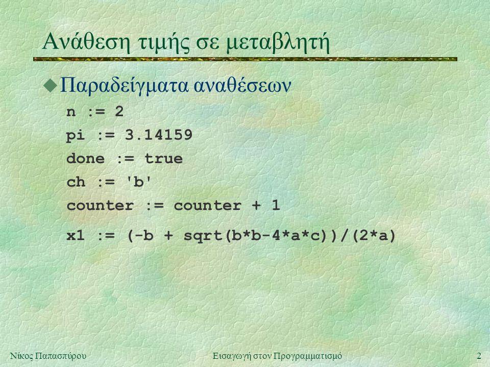 2Νίκος Παπασπύρου Εισαγωγή στον Προγραμματισμό Ανάθεση τιμής σε μεταβλητή  Παραδείγματα αναθέσεων n := 2 pi := 3.14159 done := true ch := b counter := counter + 1 x1 := (-b + sqrt(b*b-4*a*c))/(2*a)