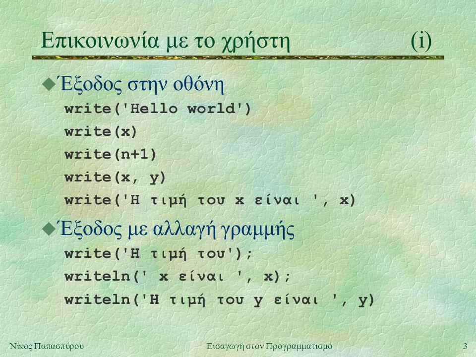 3Νίκος Παπασπύρου Εισαγωγή στον Προγραμματισμό Επικοινωνία με το χρήστη(i) u Έξοδος στην οθόνη write( Hello world ) write(x) write(n+1) write(x, y) write( Η τιμή του x είναι , x) u Έξοδος με αλλαγή γραμμής write( Η τιμή του ); writeln( x είναι , x); writeln( Η τιμή του y είναι , y)
