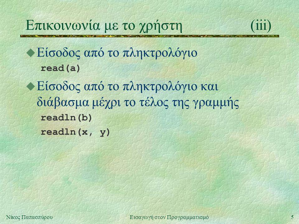 5Νίκος Παπασπύρου Εισαγωγή στον Προγραμματισμό Επικοινωνία με το χρήστη(iii) u Είσοδος από το πληκτρολόγιο read(a) u Είσοδος από το πληκτρολόγιο και διάβασμα μέχρι το τέλος της γραμμής readln(b) readln(x, y)