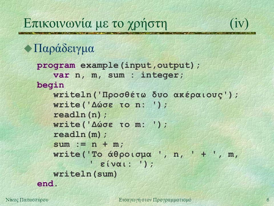 6Νίκος Παπασπύρου Εισαγωγή στον Προγραμματισμό Επικοινωνία με το χρήστη(iv) u Παράδειγμα program example(input,output); var n, m, sum : integer; begin writeln( Προσθέτω δυο ακέραιους ); write( Δώσε το n: ); readln(n); write( Δώσε το m: ); readln(m); sum := n + m; write( Το άθροισμα , n, + , m, είναι: ); writeln(sum) end.