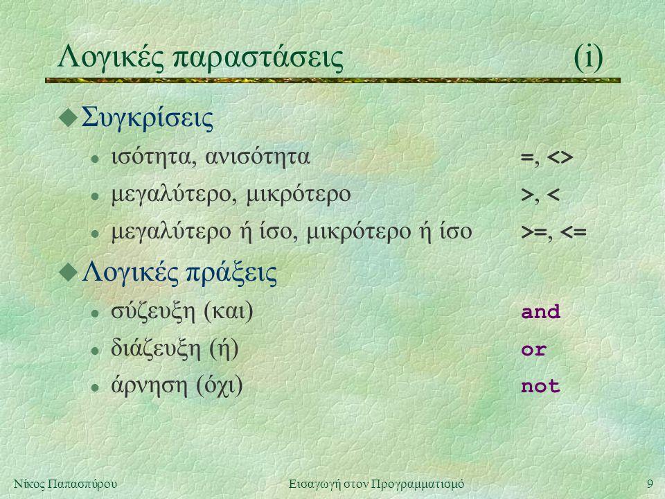 9Νίκος Παπασπύρου Εισαγωγή στον Προγραμματισμό Λογικές παραστάσεις(i) u Συγκρίσεις ισότητα, ανισότητα =, <> μεγαλύτερο, μικρότερο >, < μεγαλύτερο ή ίσο, μικρότερο ή ίσο >=, <= u Λογικές πράξεις σύζευξη (και) and διάζευξη (ή) or άρνηση (όχι) not