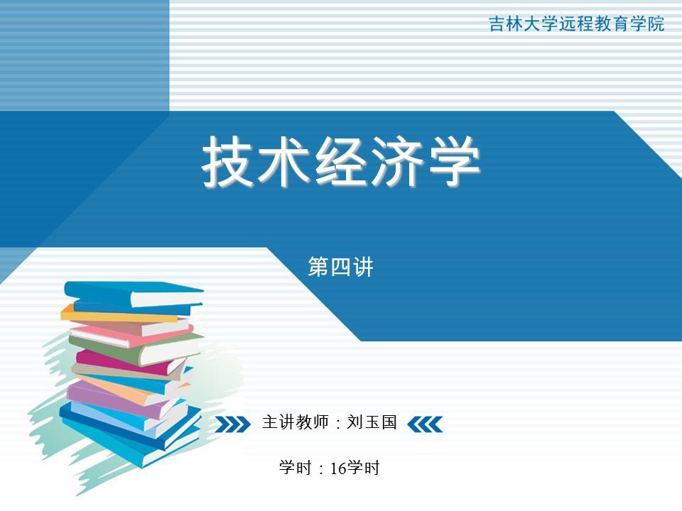 技术经济学 第四讲 主讲教师:刘玉国 学时: 16 学时