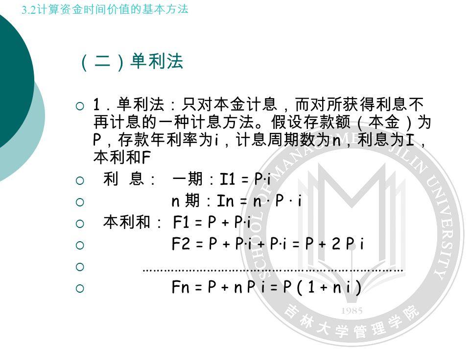 (二)单利法  1 .单利法:只对本金计息,而对所获得利息不 再计息的一种计息方法。假设存款额(本金)为 P ,存款年利率为 i ,计息周期数为 n ,利息为 I , 本利和 F  利 息: 一期: I1 = P·i  n 期: In = n · P · i  本利和: F1 = P + P·i  F2 = P + P·i + P·i = P + 2 P i  ………………………………………………………………  Fn = P + n P i = P ( 1 + n i ) 3.2 计算资金时间价值的基本方法