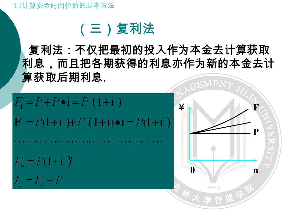 复利法:不仅把最初的投入作为本金去计算获取 利息,而且把各期获得的利息亦作为新的本金去计 算获取后期利息. (三)复利法 F P n0 ¥ 3.2 计算资金时间价值的基本方法