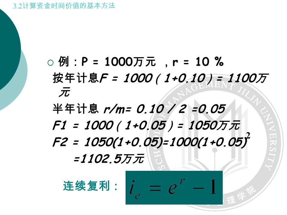  例: P = 1000 万元 , r = 10 % 按年计息 F = 1000 ( 1+0.10 ) = 1100 万 元 半年计息 r/m= 0.10 / 2 =0.05 F1 = 1000 ( 1+0.05 ) = 1050 万元 F2 = 1050(1+0.05)=1000(1+0.05) =1102.5 万元 2 3.2 计算资金时间价值的基本方法 连续复利: