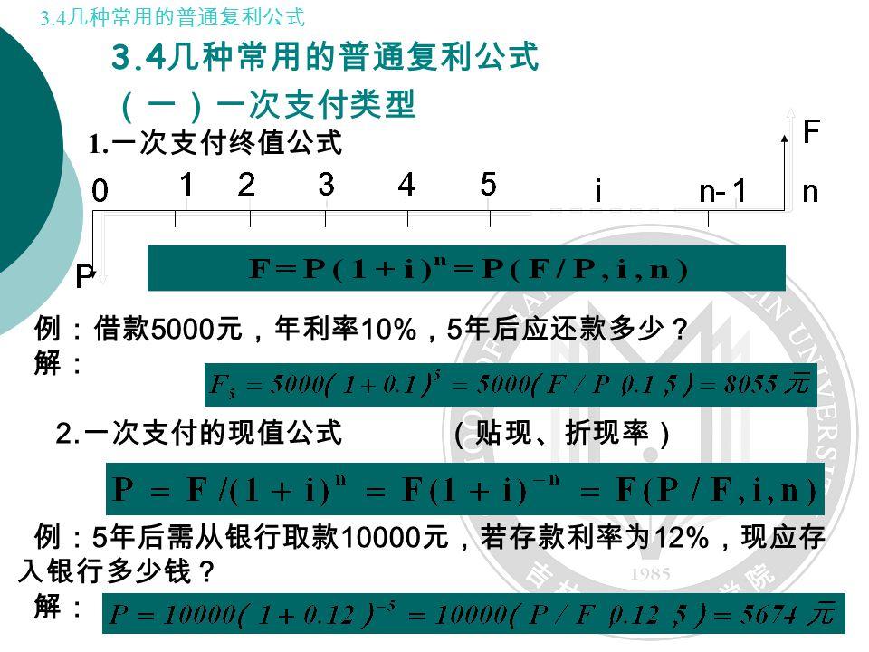 3.4 几种常用的普通复利公式 (一)一次支付类型 例:借款 5000 元,年利率 10% , 5 年后应还款多少? 解: 2.