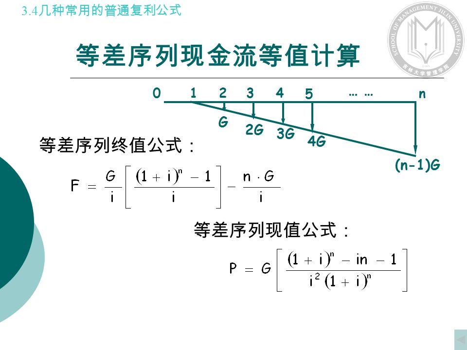 等差序列现金流等值计算 01234 n G 5 2G 3G 4G (n-1)G … 等差序列终值公式: 等差序列现值公式: 3.4 几种常用的普通复利公式