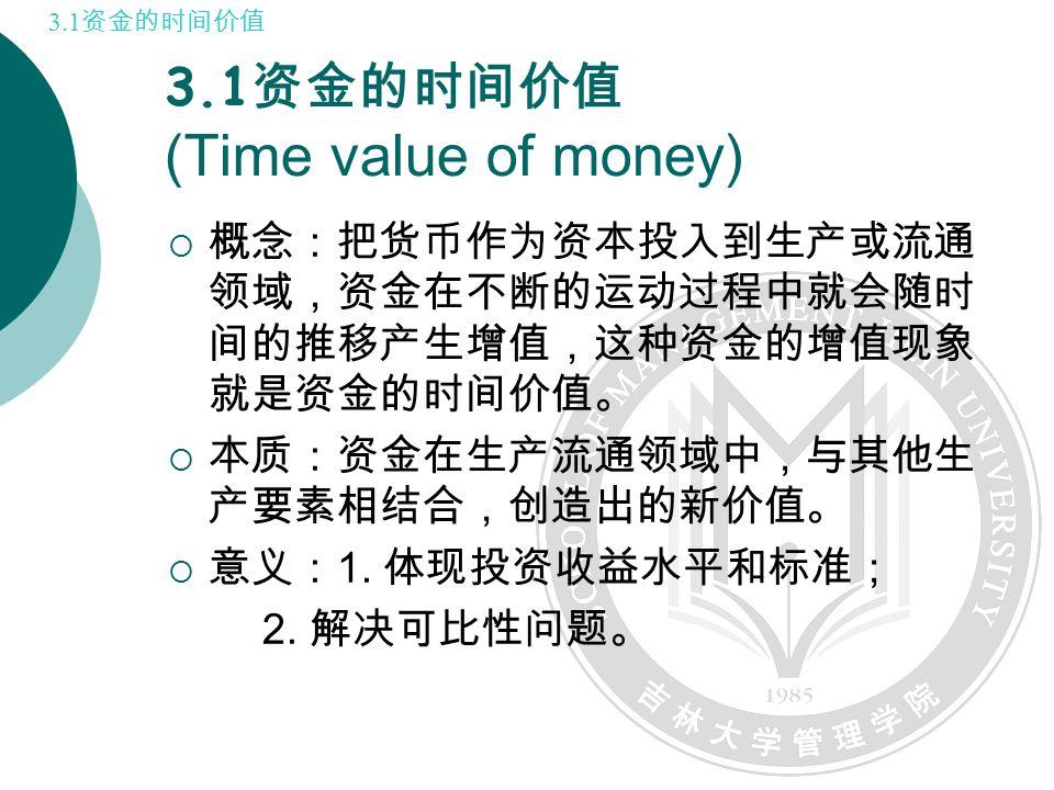 3.1 资金的时间价值 (Time value of money)  概念:把货币作为资本投入到生产或流通 领域,资金在不断的运动过程中就会随时 间的推移产生增值,这种资金的增值现象 就是资金的时间价值。  本质:资金在生产流通领域中,与其他生 产要素相结合,创造出的新价值。  意义: 1.