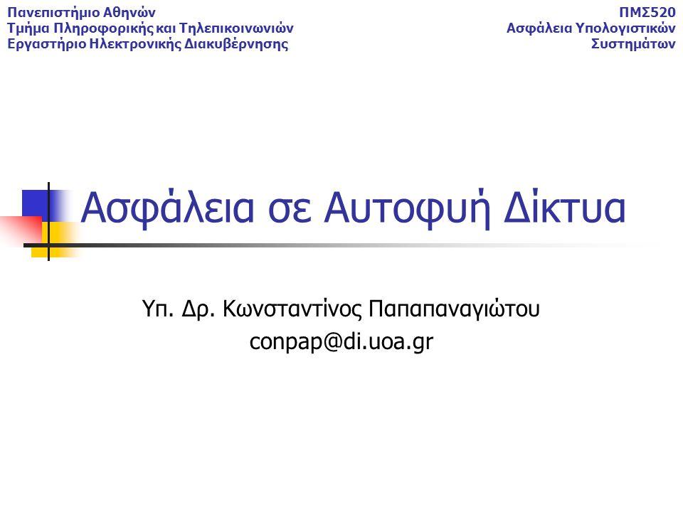 Πανεπιστήμιο Αθηνών Τμήμα Πληροφορικής και Τηλεπικοινωνιών Εργαστήριο Ηλεκτρονικής Διακυβέρνησης ΠΜΣ520 Ασφάλεια Υπολογιστικών Συστημάτων Ασφάλεια σε Αυτοφυή Δίκτυα Υπ.
