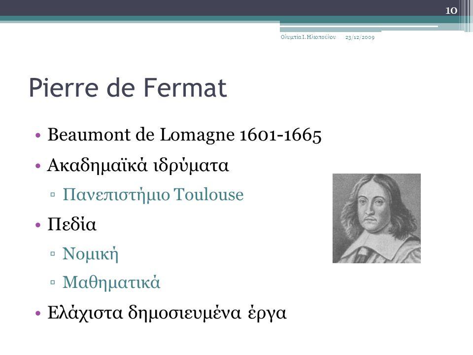Pierre de Fermat Beaumont de Lomagne 1601-1665 Ακαδημαϊκά ιδρύματα ▫Πανεπιστήμιο Toulouse Πεδία ▫Νομική ▫Μαθηματικά Ελάχιστα δημοσιευμένα έργα 23/12/2009Ολυμπία Ι.