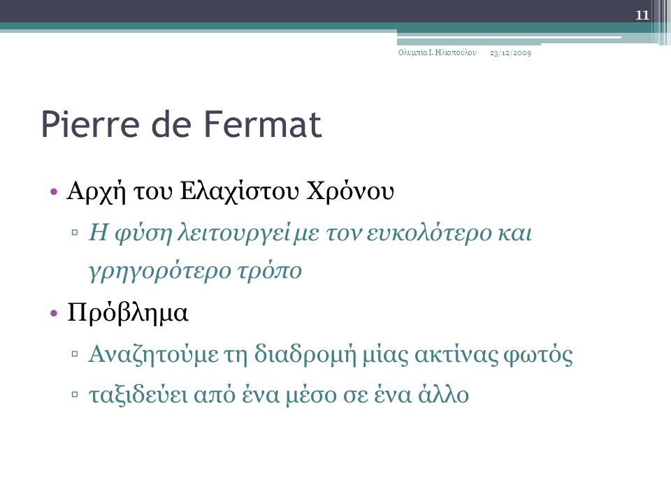 Pierre de Fermat Αρχή του Ελαχίστου Χρόνου ▫Η φύση λειτουργεί με τον ευκολότερο και γρηγορότερο τρόπο Πρόβλημα ▫Αναζητούμε τη διαδρομή μίας ακτίνας φωτός ▫ταξιδεύει από ένα μέσο σε ένα άλλο 23/12/2009Ολυμπία Ι.