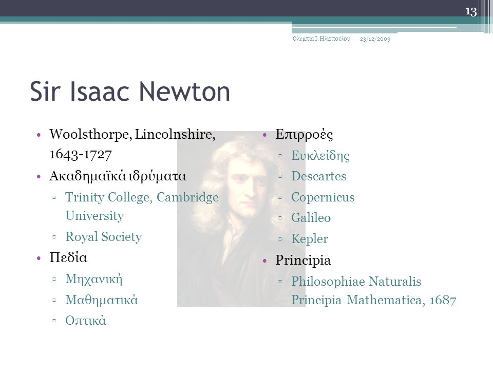 Sir Isaac Newton Woolsthorpe, Lincolnshire, 1643-1727 Ακαδημαϊκά ιδρύματα ▫Trinity College, Cambridge University ▫Royal Society Πεδία ▫Μηχανική ▫Μαθημ