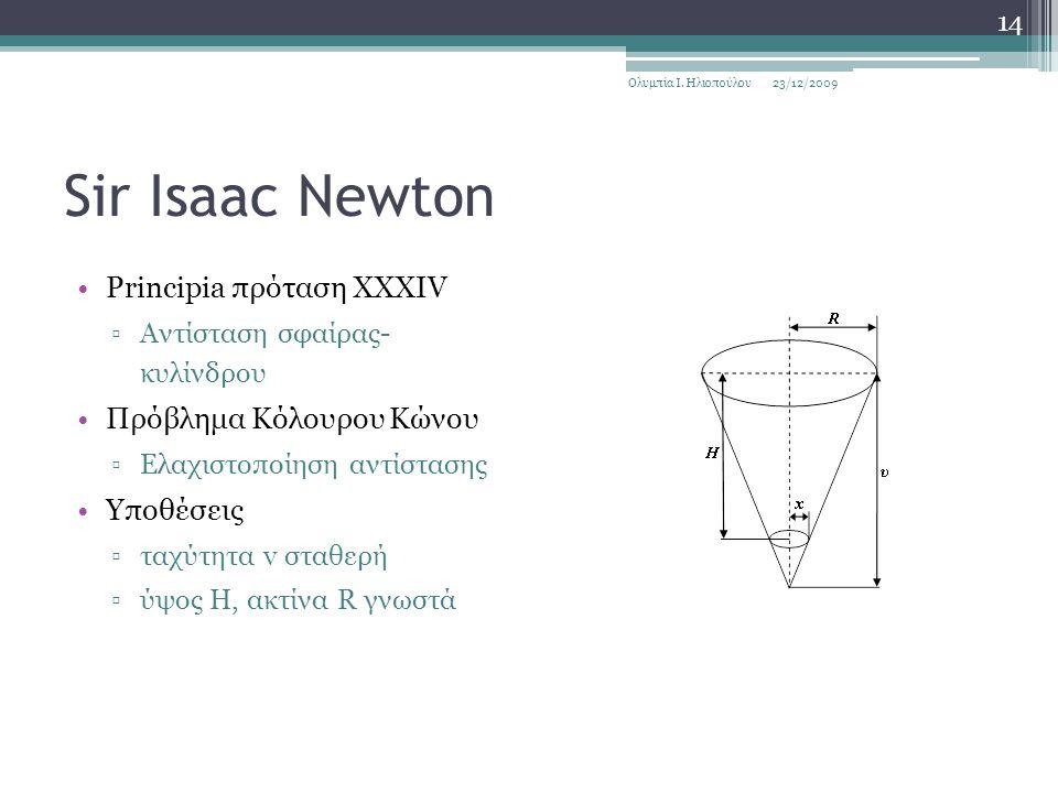 Sir Isaac Newton Principia πρόταση XXXIV ▫Αντίσταση σφαίρας- κυλίνδρου Πρόβλημα Κόλουρου Κώνου ▫Ελαχιστοποίηση αντίστασης Υποθέσεις ▫ταχύτητα v σταθερή ▫ύψος Η, ακτίνα R γνωστά 23/12/2009Ολυμπία Ι.
