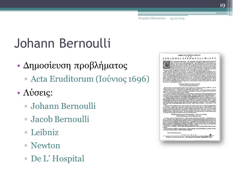 Johann Bernoulli Δημοσίευση προβλήματος ▫Acta Eruditorum (Ιούνιος 1696) Λύσεις: ▫Johann Bernoulli ▫Jacob Bernoulli ▫Leibniz ▫Newton ▫De L' Hospital 23/12/2009Ολυμπία Ι.