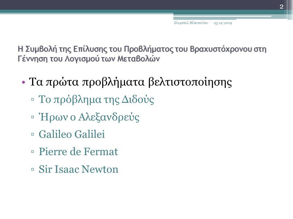 Η Συμβολή της Επίλυσης του Προβλήματος του Βραχυστόχρονου στη Γέννηση του Λογισμού των Μεταβολών Τα πρώτα προβλήματα βελτιστοποίησης ▫Το πρόβλημα της Διδούς ▫Ήρων ο Αλεξανδρεύς ▫Galileo Galilei ▫Pierre de Fermat ▫Sir Isaac Newton 23/12/2009 2 Ολυμπία Ι.
