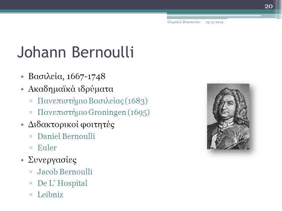 Johann Bernoulli Βασιλεία, 1667-1748 Ακαδημαϊκά ιδρύματα ▫Πανεπιστήμιο Βασιλείας (1683) ▫Πανεπιστήμιο Groningen (1695) Διδακτορικοί φοιτητές ▫Daniel Bernoulli ▫Euler Συνεργασίες ▫Jacob Bernoulli ▫De L' Hospital ▫Leibniz 23/12/2009Ολυμπία Ι.