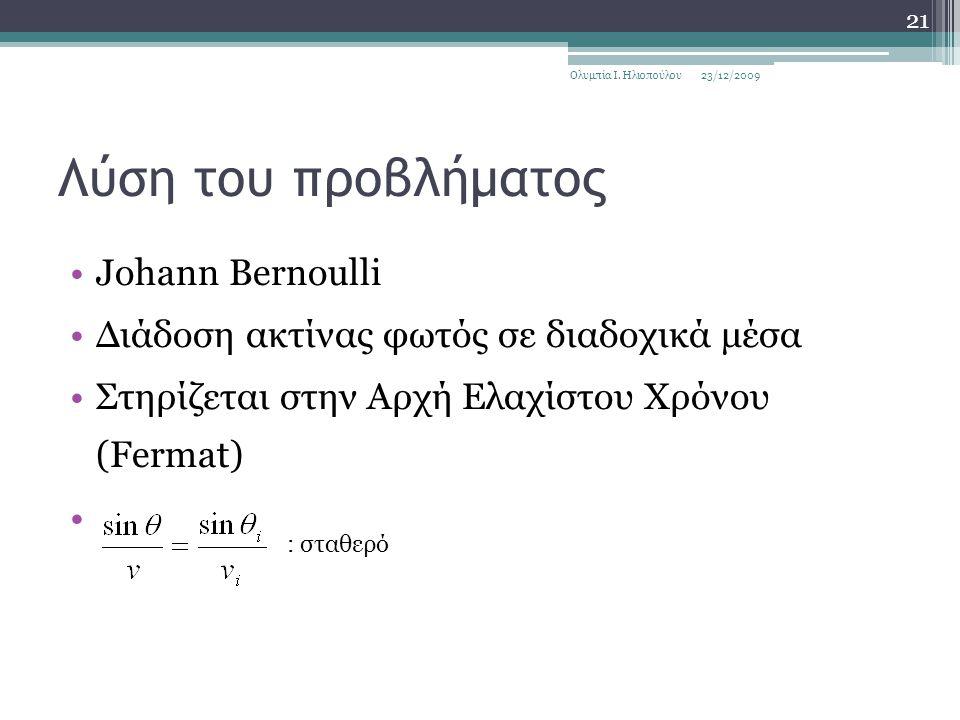 Λύση του προβλήματος Johann Bernoulli Διάδοση ακτίνας φωτός σε διαδοχικά μέσα Στηρίζεται στην Αρχή Ελαχίστου Χρόνου (Fermat) 23/12/2009Ολυμπία Ι.