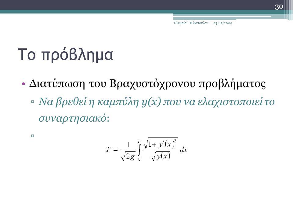 Το πρόβλημα Διατύπωση του Βραχυστόχρονου προβλήματος ▫Να βρεθεί η καμπύλη y(x) που να ελαχιστοποιεί το συναρτησιακό: ▫ 23/12/2009Ολυμπία Ι.