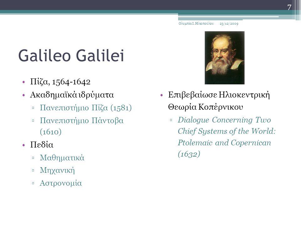 Galileo Galilei Πίζα, 1564-1642 Ακαδημαϊκά ιδρύματα ▫Πανεπιστήμιο Πίζα (1581) ▫Πανεπιστήμιο Πάντοβα (1610) Πεδία ▫Μαθηματικά ▫Μηχανική ▫Αστρονομία Επιβεβαίωσε Ηλιοκεντρική Θεωρία Κοπέρνικου ▫Dialogue Concerning Two Chief Systems of the World: Ptolemaic and Copernican (1632) 23/12/2009Ολυμπία Ι.