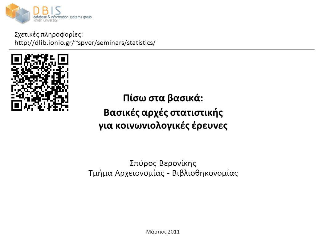 Μάρτιος 2011 Πίσω στα βασικά: Βασικές αρχές στατιστικής για κοινωνιολογικές έρευνες Σπύρος Βερονίκης Τμήμα Αρχειονομίας - Βιβλιοθηκονομίας Σχετικές πληροφορίες: http://dlib.ionio.gr/~spver/seminars/statistics/
