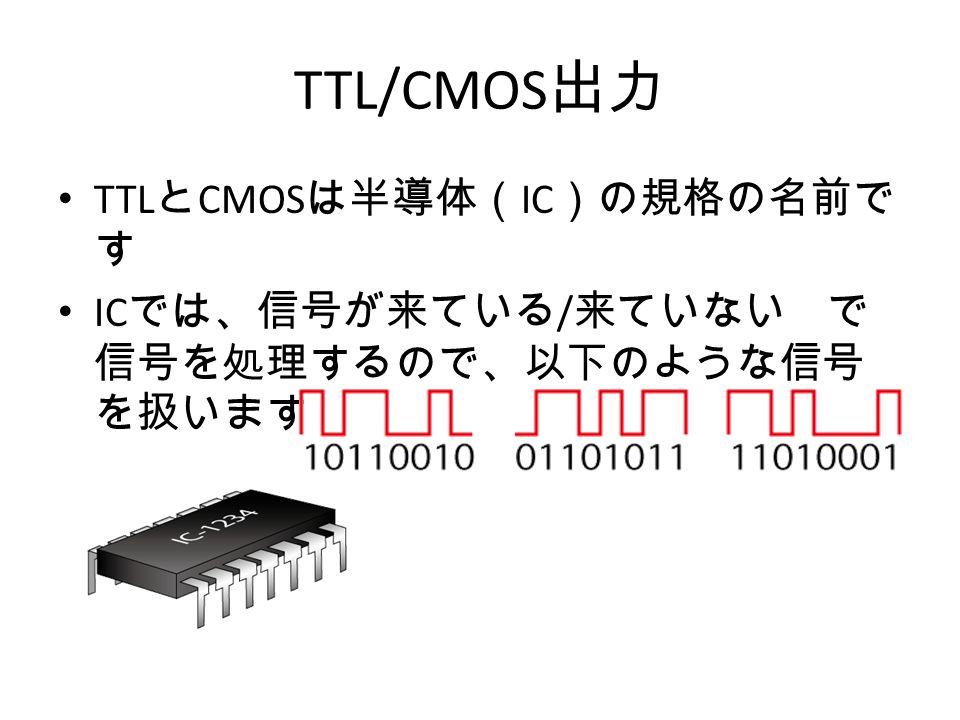TTL/CMOS 出力 TTL と CMOS は半導体( IC )の規格の名前で す IC では、信号が来ている / 来ていない で 信号を処理するので、以下のような信号 を扱います