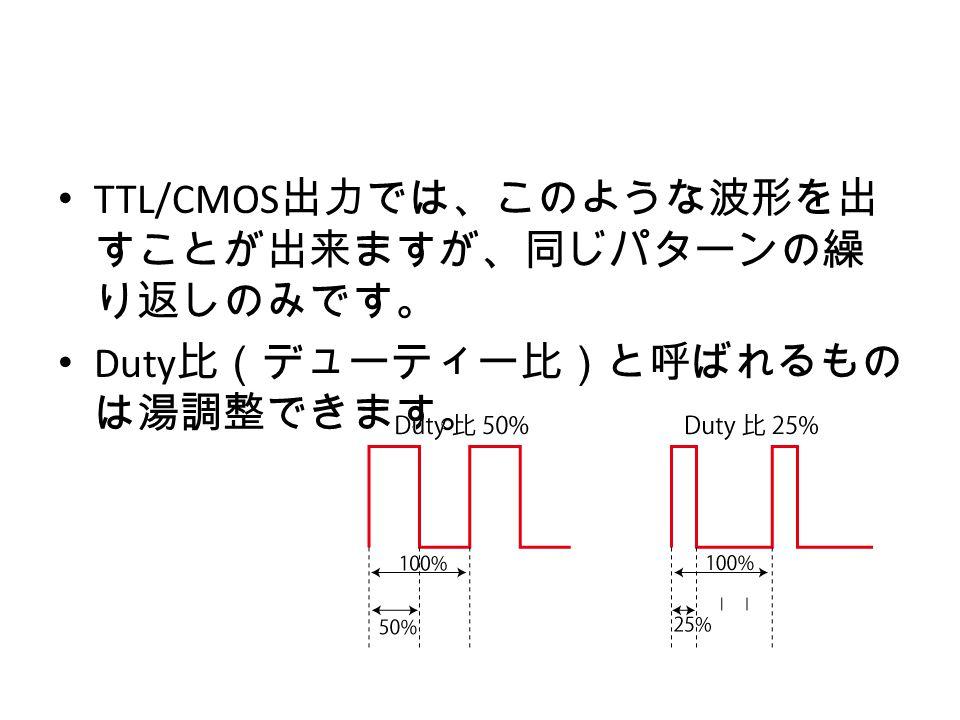 TTL/CMOS 出力では、このような波形を出 すことが出来ますが、同じパターンの繰 り返しのみです。 Duty 比(デューティー比)と呼ばれるもの は湯調整できます。