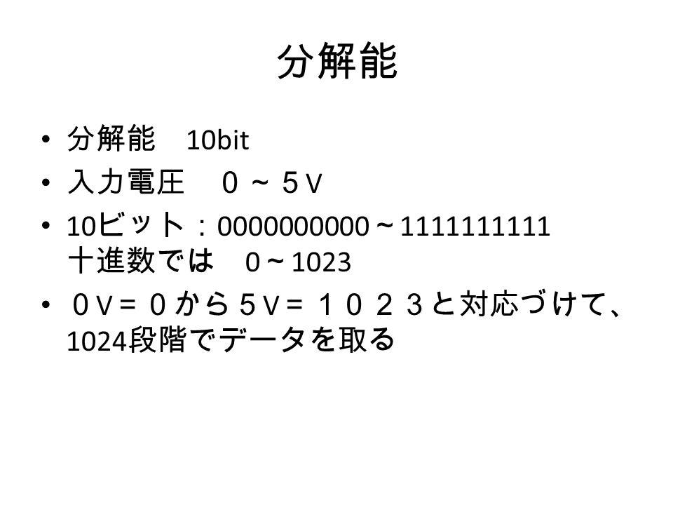 分解能 分解能 10bit 入力電圧 0~5 V 10 ビット: 0000000000 ~ 1111111111 十進数では 0 ~ 1023 0 V =0から5 V =1023と対応づけて、 1024 段階でデータを取る