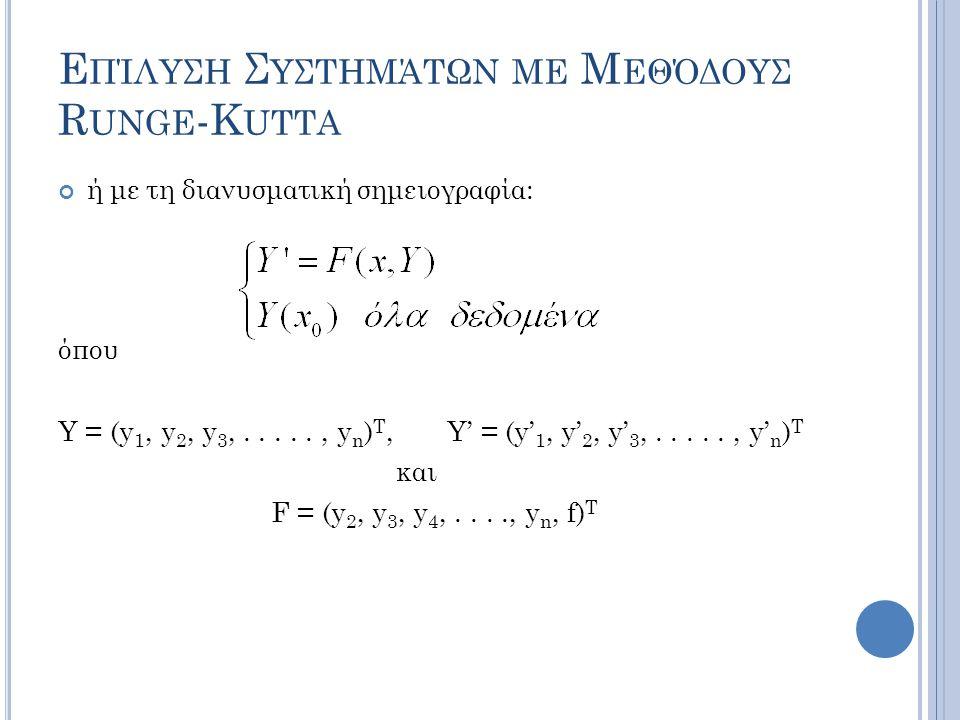 Ε ΠΊΛΥΣΗ Σ ΥΣΤΗΜΆΤΩΝ ΜΕ Μ ΕΘΌΔΟΥΣ R UNGE -K UTTA ή με τη διανυσματική σημειογραφία: όπου Υ = (y 1, y 2, y 3,....., y n ) T, Y' = (y' 1, y' 2, y' 3,....., y' n ) T και F = (y 2, y 3, y 4,...., y n, f) T