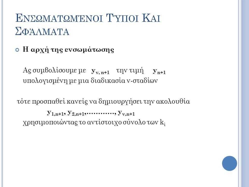 Ε ΝΣΩΜΑΤΩΜΈΝΟΙ Τ ΎΠΟΙ Κ ΑΙ Σ ΦΆΛΜΑΤΑ Η αρχή της ενσωμάτωσης Ας συμβολίσουμε με y ν, n+1 την τιμή y n+1 υπολογισμένη με μια διαδικασία ν-σταδίων τότε προσπαθεί κανείς να δημιουργήσει την ακολουθία y 1,n+1, y 2,n+1,…………, y ν,n+1 χρησιμοποιώντας το αντίστοιχο σύνολο των k i