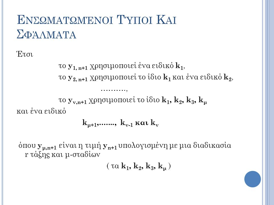 Ε ΝΣΩΜΑΤΩΜΈΝΟΙ Τ ΎΠΟΙ Κ ΑΙ Σ ΦΆΛΜΑΤΑ Έτσι το y 1, n+1 χρησιμοποιεί ένα ειδικό k 1, το y 2, n+1 χρησιμοποιεί το ίδιο k 1 και ένα ειδικό k 2, ………., το y ν,n+1 χρησιμοποιεί το ίδιο k 1, k 2, k 3, k μ και ένα ειδικό k μ+1,......., k ν-1 και k ν όπου y μ,n+1 είναι η τιμή y n+1 υπολογισμένη με μια διαδικασία r τάξης και μ-σταδίων ( τα k 1, k 2, k 3, k μ )