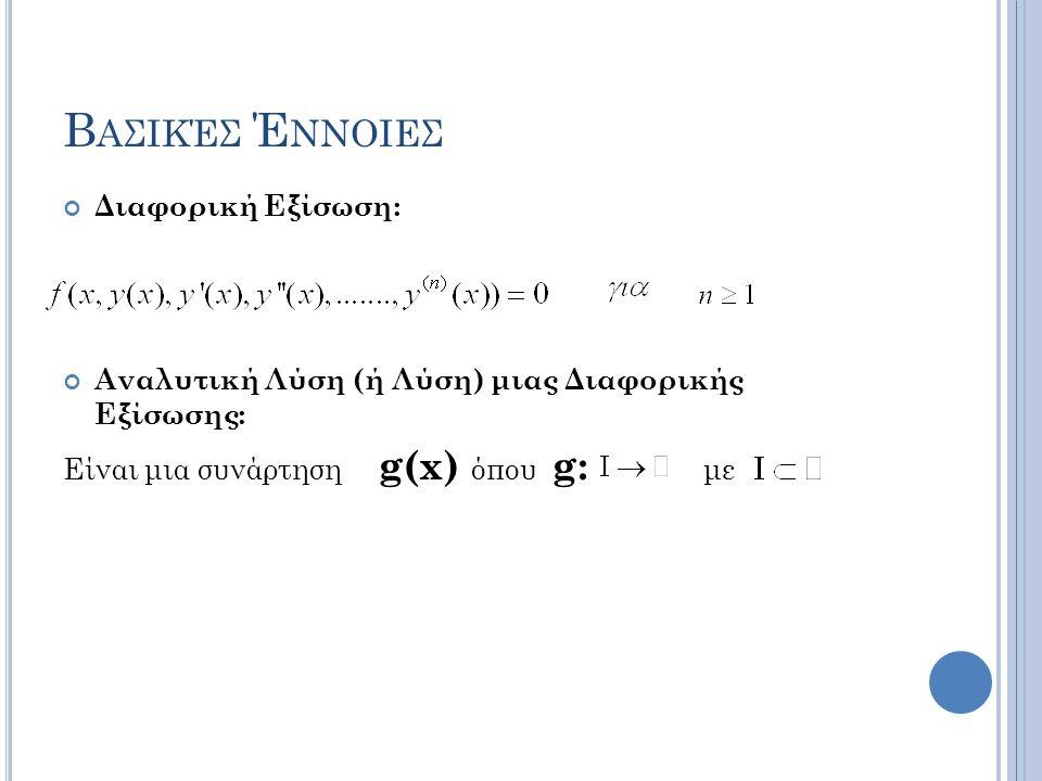 Β ΑΣΙΚΈΣ Έ ΝΝΟΙΕΣ Διαφορική Εξίσωση: Αναλυτική Λύση (ή Λύση) μιας Διαφορικής Εξίσωσης: Είναι μια συνάρτηση g(x) όπου g: με