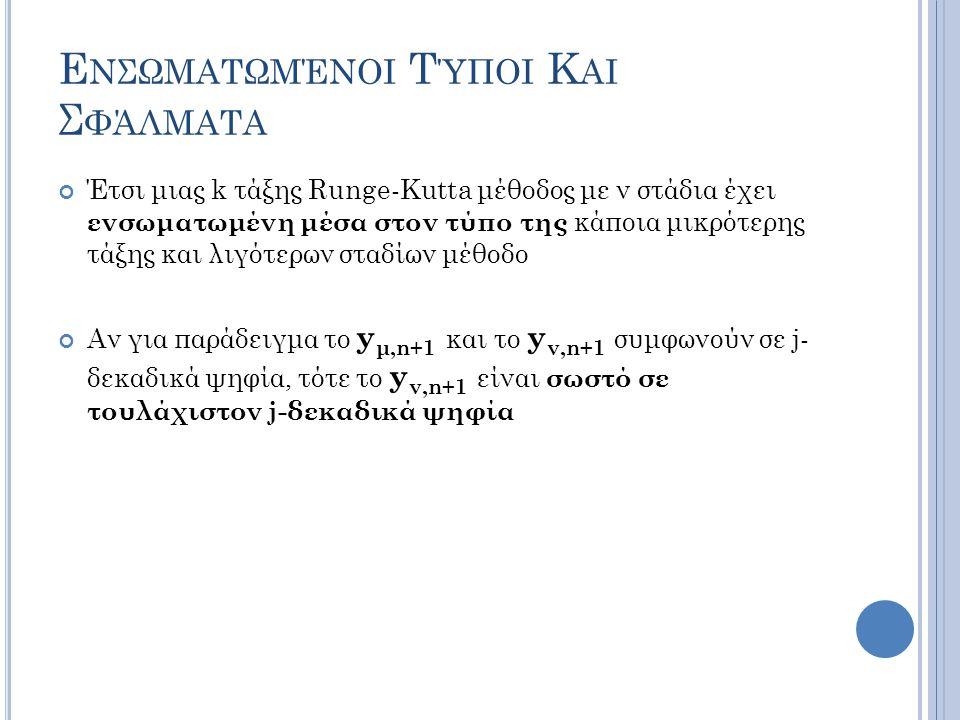 Ε ΝΣΩΜΑΤΩΜΈΝΟΙ Τ ΎΠΟΙ Κ ΑΙ Σ ΦΆΛΜΑΤΑ Έτσι μιας k τάξης Runge-Kutta μέθοδος με ν στάδια έχει ενσωματωμένη μέσα στον τύπο της κάποια μικρότερης τάξης και λιγότερων σταδίων μέθοδο Αν για παράδειγμα το y μ,n+1 και το y ν,n+1 συμφωνούν σε j- δεκαδικά ψηφία, τότε το y ν,n+1 είναι σωστό σε τουλάχιστον j-δεκαδικά ψηφία