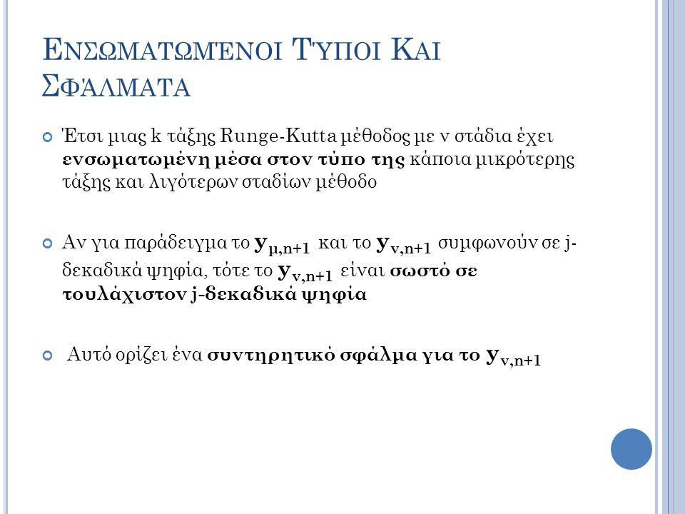 Ε ΝΣΩΜΑΤΩΜΈΝΟΙ Τ ΎΠΟΙ Κ ΑΙ Σ ΦΆΛΜΑΤΑ Έτσι μιας k τάξης Runge-Kutta μέθοδος με ν στάδια έχει ενσωματωμένη μέσα στον τύπο της κάποια μικρότερης τάξης και λιγότερων σταδίων μέθοδο Αν για παράδειγμα το y μ,n+1 και το y ν,n+1 συμφωνούν σε j- δεκαδικά ψηφία, τότε το y ν,n+1 είναι σωστό σε τουλάχιστον j-δεκαδικά ψηφία Αυτό ορίζει ένα συντηρητικό σφάλμα για το y ν,n+1