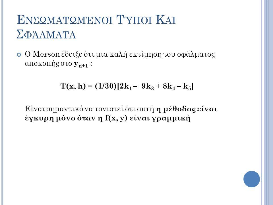 Ε ΝΣΩΜΑΤΩΜΈΝΟΙ Τ ΎΠΟΙ Κ ΑΙ Σ ΦΆΛΜΑΤΑ Ο Merson έδειξε ότι μια καλή εκτίμηση του σφάλματος αποκοπής στο y n+1 : T(x, h) = (1/30)[2k 1 – 9k 3 + 8k 4 – k 5 ] Είναι σημαντικό να τονιστεί ότι αυτή η μέθοδος είναι έγκυρη μόνο όταν η f(x, y) είναι γραμμική