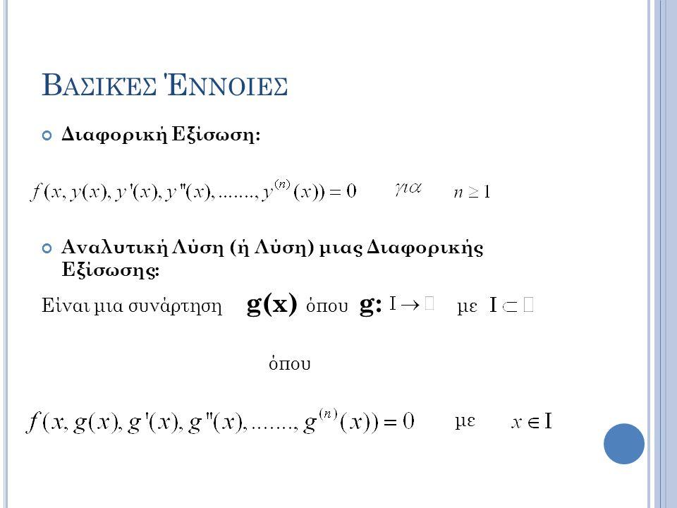 Β ΑΣΙΚΈΣ Έ ΝΝΟΙΕΣ Διαφορική Εξίσωση: Αναλυτική Λύση (ή Λύση) μιας Διαφορικής Εξίσωσης: Είναι μια συνάρτηση g(x) όπου g: με όπου με
