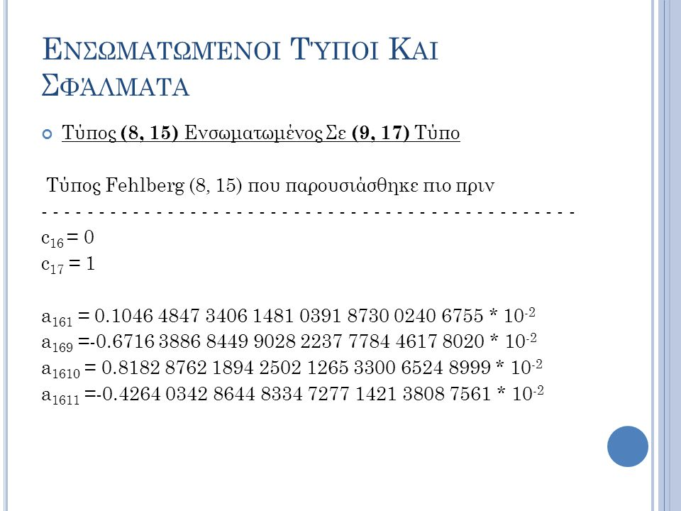 Ε ΝΣΩΜΑΤΩΜΈΝΟΙ Τ ΎΠΟΙ Κ ΑΙ Σ ΦΆΛΜΑΤΑ Τύπος (8, 15) Ενσωματωμένος Σε (9, 17) Τύπο Τύπος Fehlberg (8, 15) που παρουσιάσθηκε πιο πριν - - - - - - - - - - - - - - - - - - - - - - - - - - - - - - - - - - - - - - - - - - - - - - - c 16 = 0 c 17 = 1 a 161 = 0.1046 4847 3406 1481 0391 8730 0240 6755 * 10 -2 a 169 =-0.6716 3886 8449 9028 2237 7784 4617 8020 * 10 -2 a 1610 = 0.8182 8762 1894 2502 1265 3300 6524 8999 * 10 -2 a 1611 =-0.4264 0342 8644 8334 7277 1421 3808 7561 * 10 -2