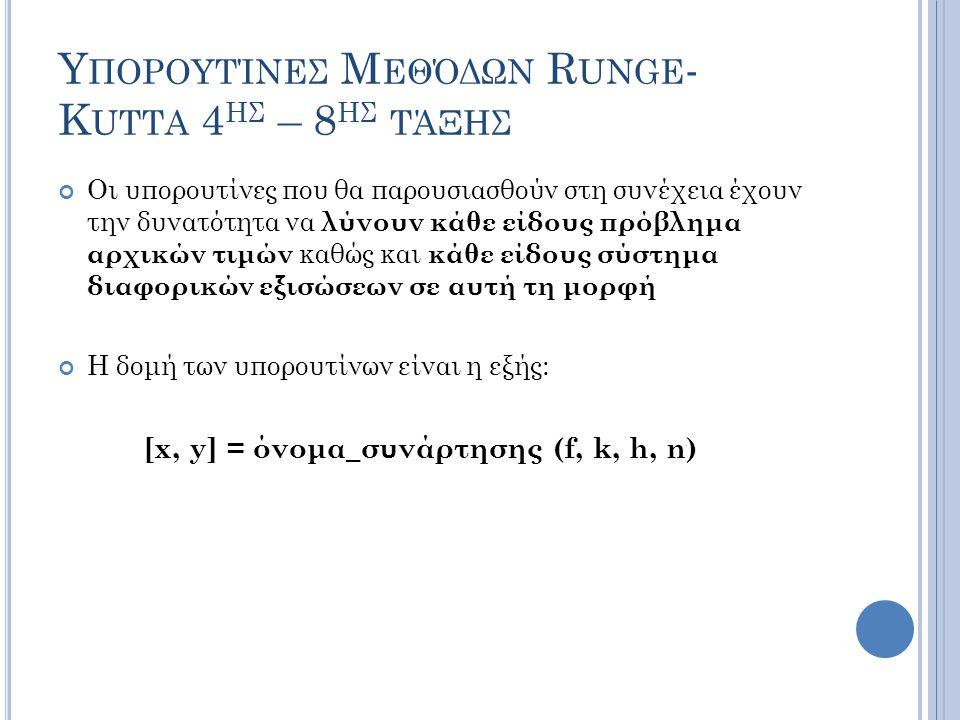 Υ ΠΟΡΟΥΤΊΝΕΣ Μ ΕΘΌΔΩΝ R UNGE - K UTTA 4 ΗΣ – 8 ΗΣ ΤΆΞΗΣ Οι υπορουτίνες που θα παρουσιασθούν στη συνέχεια έχουν την δυνατότητα να λύνουν κάθε είδους πρόβλημα αρχικών τιμών καθώς και κάθε είδους σύστημα διαφορικών εξισώσεων σε αυτή τη μορφή Η δομή των υπορουτίνων είναι η εξής: [x, y] = όνομα_συνάρτησης (f, k, h, n)