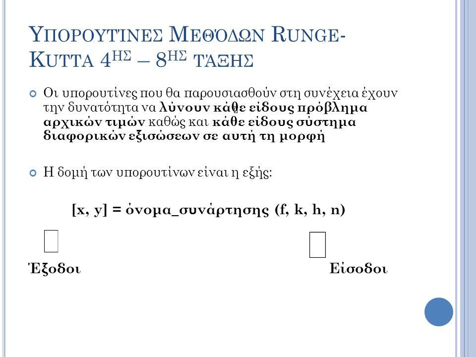 Υ ΠΟΡΟΥΤΊΝΕΣ Μ ΕΘΌΔΩΝ R UNGE - K UTTA 4 ΗΣ – 8 ΗΣ ΤΆΞΗΣ Οι υπορουτίνες που θα παρουσιασθούν στη συνέχεια έχουν την δυνατότητα να λύνουν κάθε είδους πρόβλημα αρχικών τιμών καθώς και κάθε είδους σύστημα διαφορικών εξισώσεων σε αυτή τη μορφή Η δομή των υπορουτίνων είναι η εξής: [x, y] = όνομα_συνάρτησης (f, k, h, n) Έξοδοι Είσοδοι