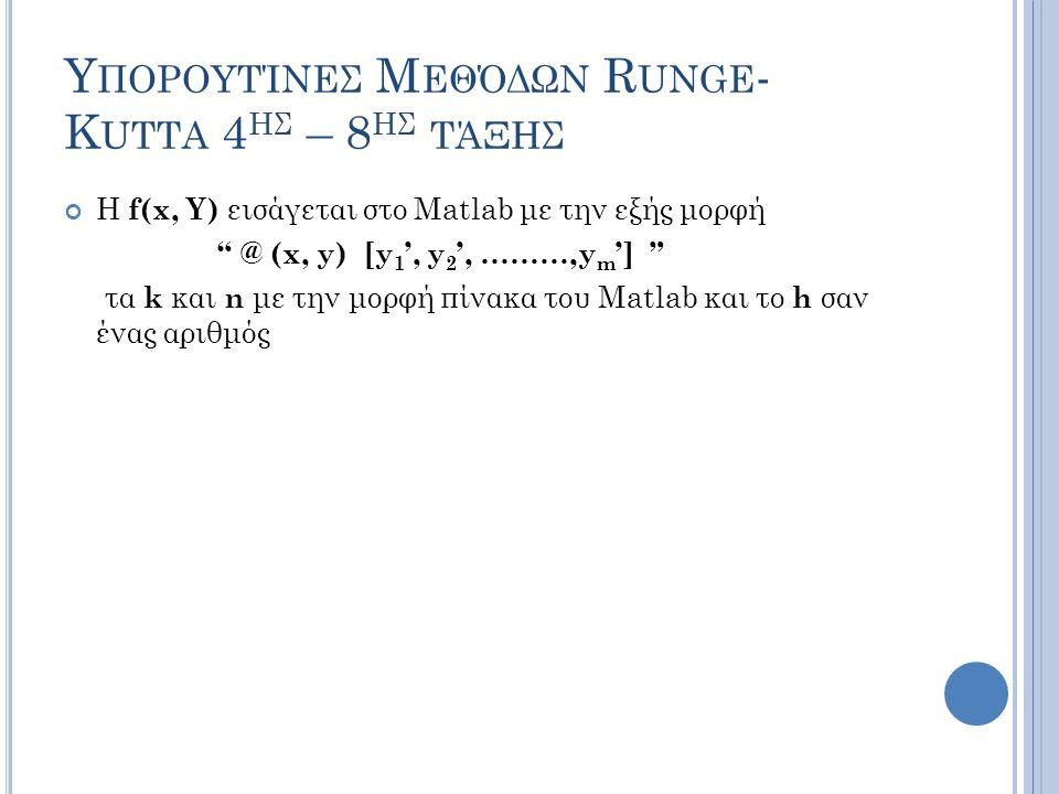 Υ ΠΟΡΟΥΤΊΝΕΣ Μ ΕΘΌΔΩΝ R UNGE - K UTTA 4 ΗΣ – 8 ΗΣ ΤΆΞΗΣ Η f(x, Y) εισάγεται στο Matlab με την εξής μορφή @ (x, y) [y 1 ', y 2 ', ………,y m '] τα k και n με την μορφή πίνακα του Matlab και το h σαν ένας αριθμός