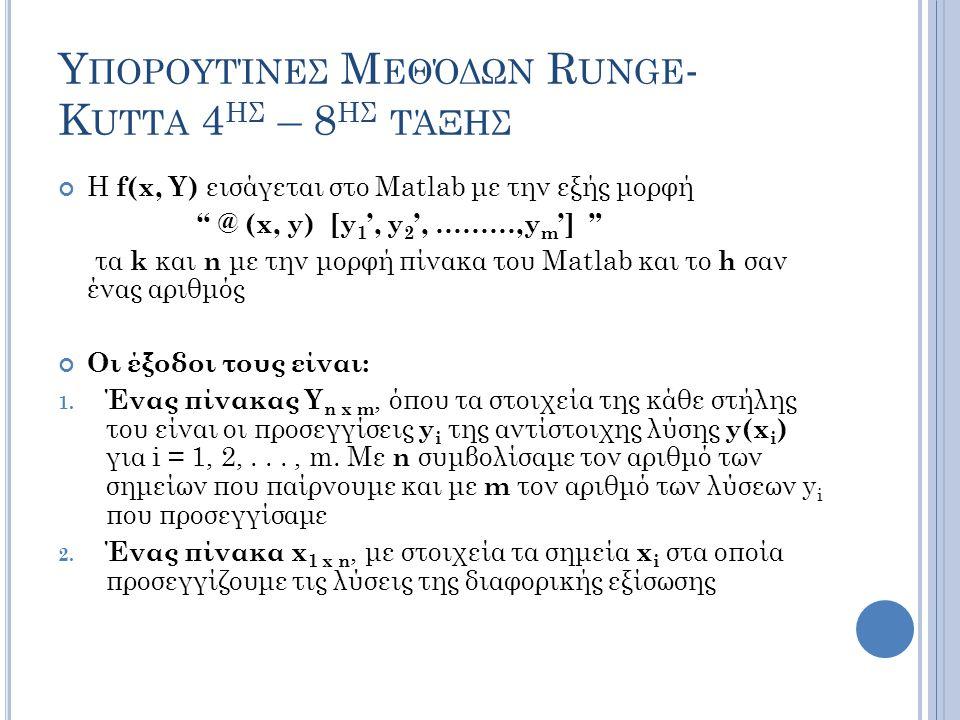 Υ ΠΟΡΟΥΤΊΝΕΣ Μ ΕΘΌΔΩΝ R UNGE - K UTTA 4 ΗΣ – 8 ΗΣ ΤΆΞΗΣ Η f(x, Y) εισάγεται στο Matlab με την εξής μορφή @ (x, y) [y 1 ', y 2 ', ………,y m '] τα k και n με την μορφή πίνακα του Matlab και το h σαν ένας αριθμός Οι έξοδοι τους είναι: 1.