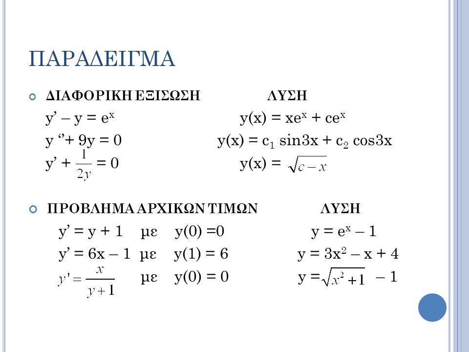ΠΑΡΑΔΕΙΓΜΑ ΔΙΑΦΟΡΙΚΗ ΕΞΙΣΩΣΗ ΛΥΣΗ y' – y = e x y(x) = xe x + ce x y ''+ 9y = 0 y(x) = c 1 sin3x + c 2 cos3x y' + = 0 y(x) = ΠΡΟΒΛΗΜΑ ΑΡΧΙΚΩΝ ΤΙΜΩΝ ΛΥΣΗ y' = y + 1 με y(0) =0 y = e x – 1 y' = 6x – 1 με y(1) = 6 y = 3x 2 – x + 4 με y(0) = 0 y = – 1